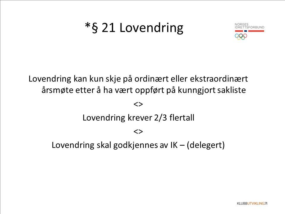 *§ 21 Lovendring Lovendring kan kun skje på ordinært eller ekstraordinært årsmøte etter å ha vært oppført på kunngjort sakliste <> Lovendring krever 2/3 flertall <> Lovendring skal godkjennes av IK – (delegert)