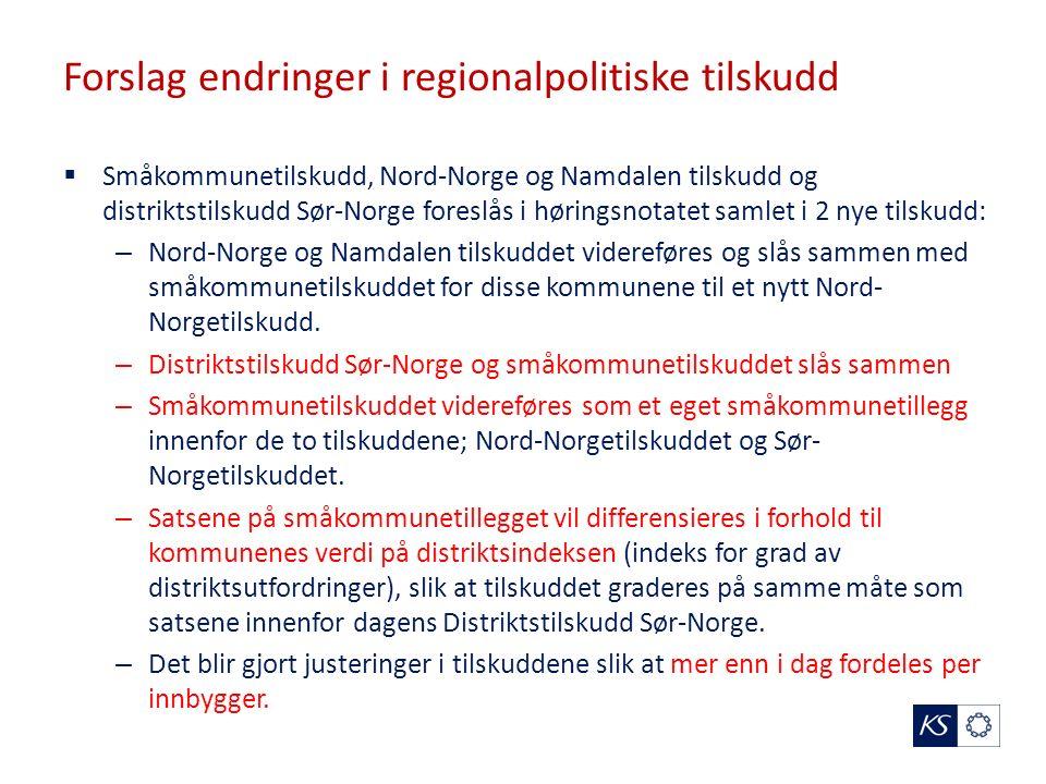 Forslag endringer i regionalpolitiske tilskudd  Småkommunetilskudd, Nord-Norge og Namdalen tilskudd og distriktstilskudd Sør-Norge foreslås i høringsnotatet samlet i 2 nye tilskudd: – Nord-Norge og Namdalen tilskuddet videreføres og slås sammen med småkommunetilskuddet for disse kommunene til et nytt Nord- Norgetilskudd.