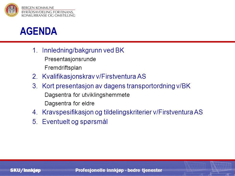 SKU/InnkjøpProfesjonelle innkjøp - bedre tjenester AGENDA 1.Innledning/bakgrunn ved BK Presentasjonsrunde Fremdriftsplan 2.Kvalifikasjonskrav v/Firstventura AS 3.Kort presentasjon av dagens transportordning v/BK Dagsentra for utviklingshemmete Dagsentra for eldre 4.Kravspesifikasjon og tildelingskriterier v/Firstventura AS 5.Eventuelt og spørsmål