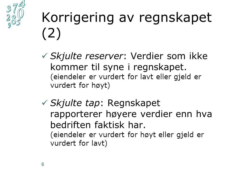 Korrigering av regnskapet (2) Skjulte reserver: Verdier som ikke kommer til syne i regnskapet. (eiendeler er vurdert for lavt eller gjeld er vurdert f