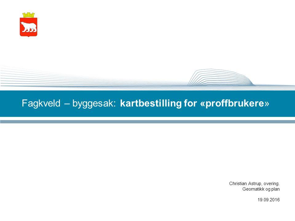 Fagkveld – byggesak: kartbestilling for «proffbrukere» Christian Astrup, overing.