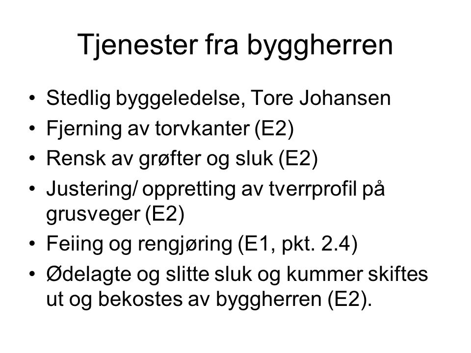 Tjenester fra byggherren Stedlig byggeledelse, Tore Johansen Fjerning av torvkanter (E2) Rensk av grøfter og sluk (E2) Justering/ oppretting av tverrprofil på grusveger (E2) Feiing og rengjøring (E1, pkt.