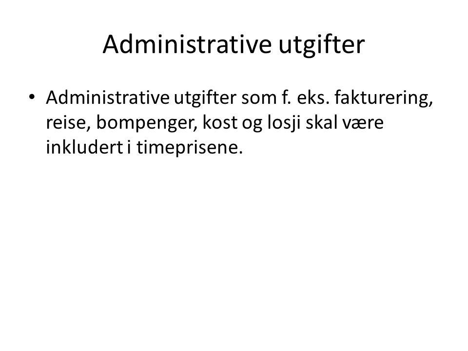 Administrative utgifter Administrative utgifter som f. eks. fakturering, reise, bompenger, kost og losji skal være inkludert i timeprisene.
