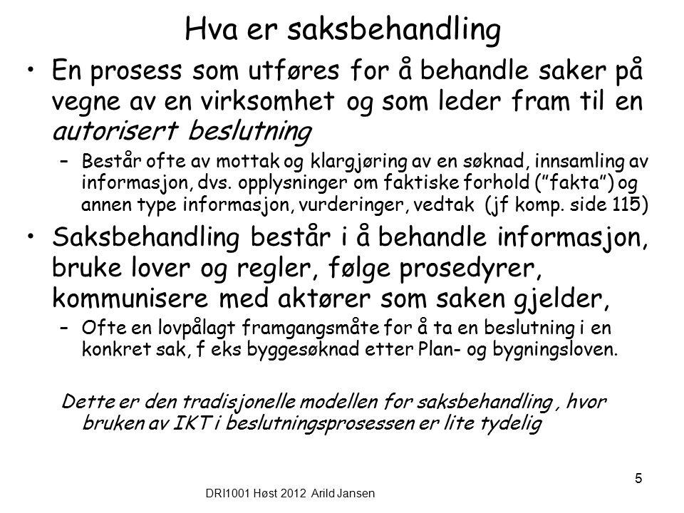 DRI1001 Høst 2012 Arild Jansen 5 Hva er saksbehandling En prosess som utføres for å behandle saker på vegne av en virksomhet og som leder fram til en autorisert beslutning –Består ofte av mottak og klargjøring av en søknad, innsamling av informasjon, dvs.