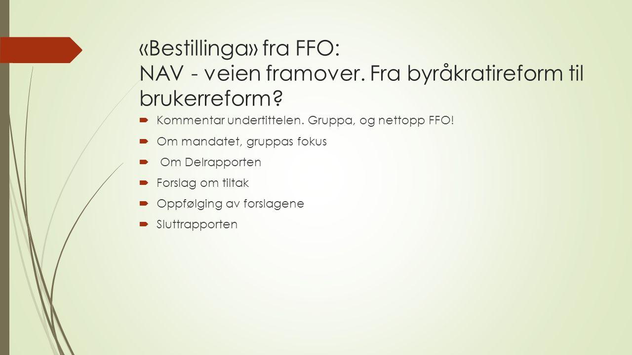 «Bestillinga» fra FFO: NAV - veien framover. Fra byråkratireform til brukerreform?  Kommentar undertittelen. Gruppa, og nettopp FFO!  Om mandatet, g