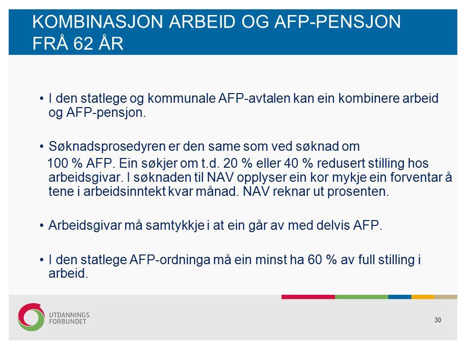 30 KOMBINASJON ARBEID OG AFP-PENSJON FRÅ 62 ÅR I den statlege og kommunale AFP-avtalen kan ein kombinere arbeid og AFP-pensjon.