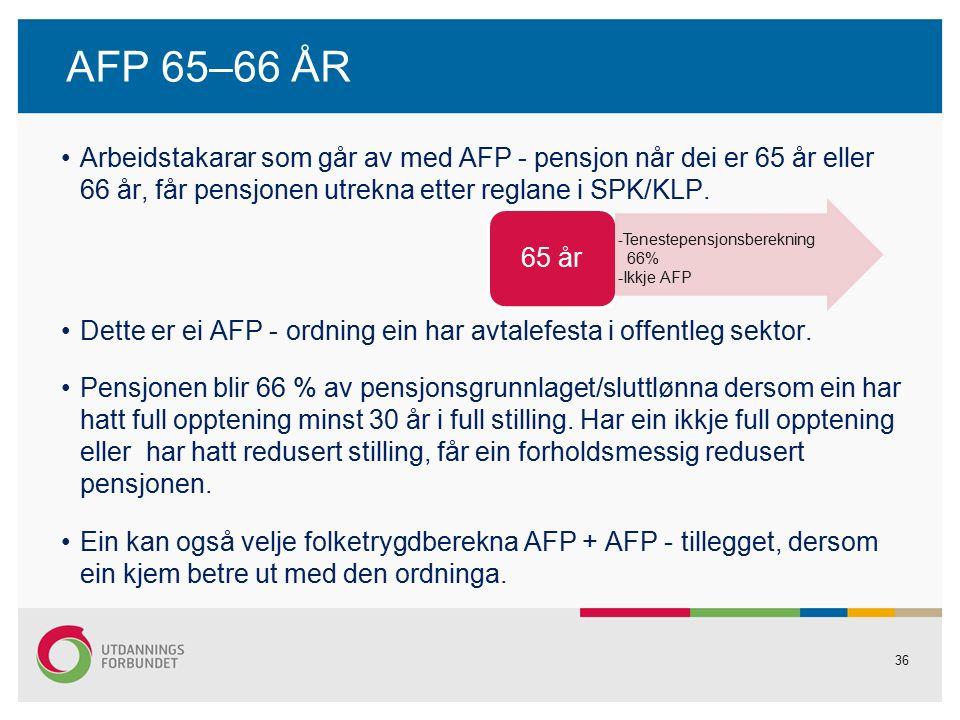 36 AFP 65–66 ÅR Arbeidstakarar som går av med AFP - pensjon når dei er 65 år eller 66 år, får pensjonen utrekna etter reglane i SPK/KLP.