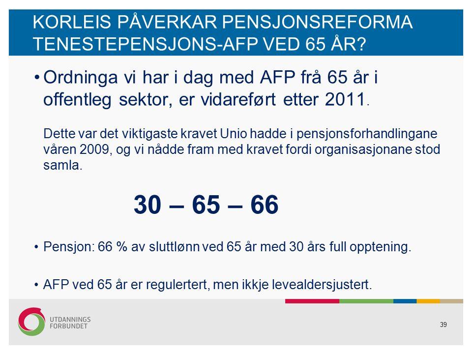 39 KORLEIS PÅVERKAR PENSJONSREFORMA TENESTEPENSJONS-AFP VED 65 ÅR.