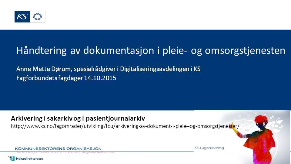 Håndtering av dokumentasjon i pleie- og omsorgstjenesten Anne Mette Dørum, spesialrådgiver i Digitaliseringsavdelingen i KS Fagforbundets fagdager 14.10.2015 Arkivering i sakarkiv og i pasientjournalarkiv http://www.ks.no/fagomrader/utvikling/fou/arkivering-av-dokument-i-pleie--og-omsorgstjenester/