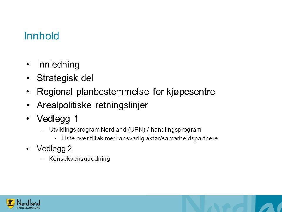 Innhold Innledning Strategisk del Regional planbestemmelse for kjøpesentre Arealpolitiske retningslinjer Vedlegg 1 –Utviklingsprogram Nordland (UPN) / handlingsprogram Liste over tiltak med ansvarlig aktør/samarbeidspartnere Vedlegg 2 –Konsekvensutredning