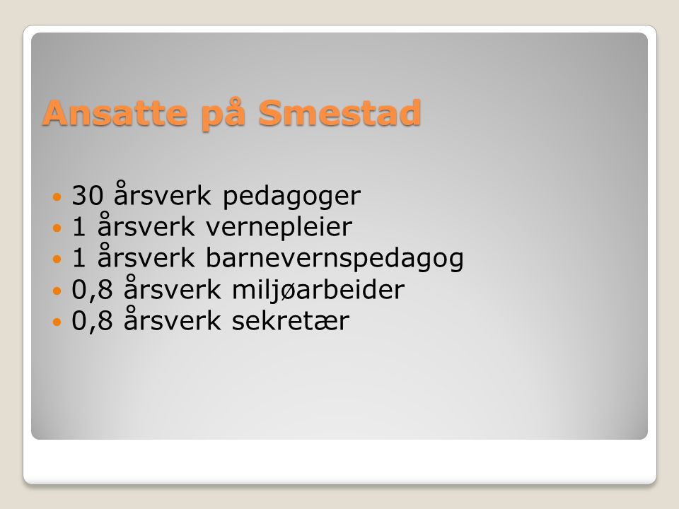 Ansatte på Smestad 30 årsverk pedagoger 1 årsverk vernepleier 1 årsverk barnevernspedagog 0,8 årsverk miljøarbeider 0,8 årsverk sekretær