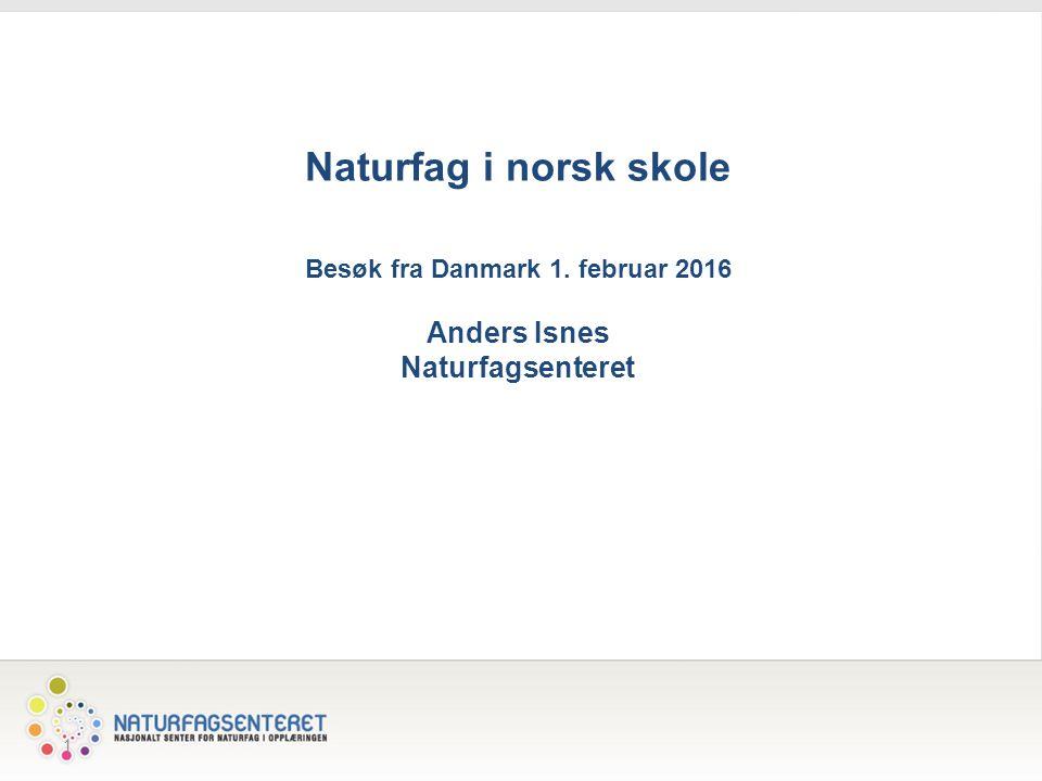 1 Naturfag i norsk skole Besøk fra Danmark 1. februar 2016 Anders Isnes Naturfagsenteret