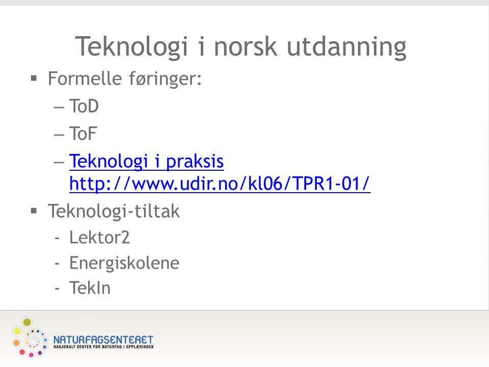 Teknologi i norsk utdanning  Formelle føringer: – ToD – ToF – Teknologi i praksis http://www.udir.no/kl06/TPR1-01/ Teknologi i praksis http://www.udir.no/kl06/TPR1-01/  Teknologi-tiltak -Lektor2 -Energiskolene -TekIn