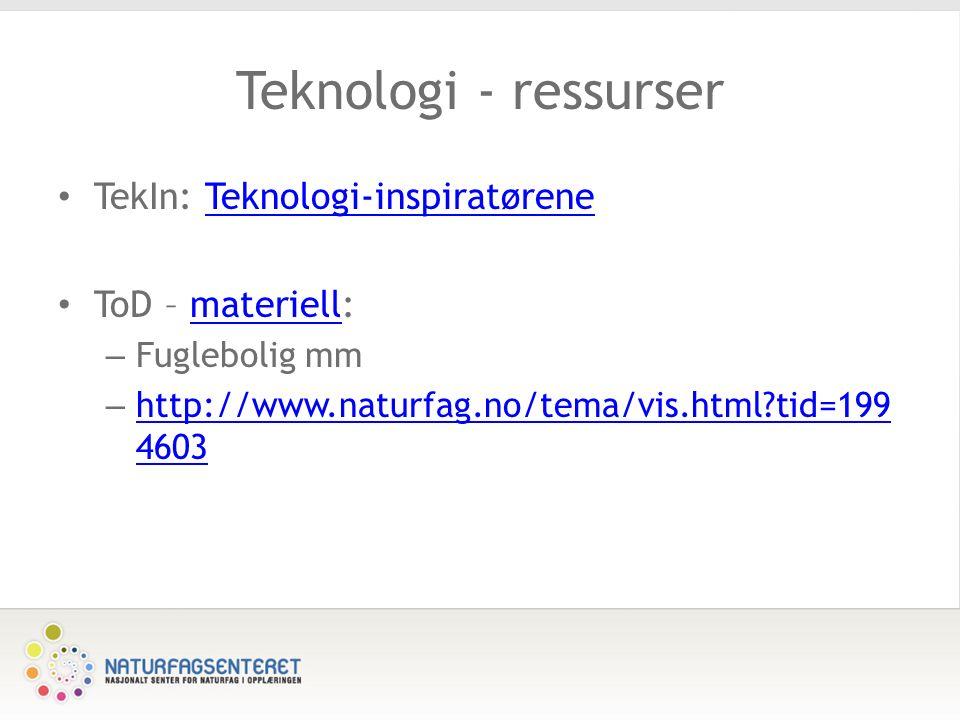 Teknologi - ressurser TekIn: Teknologi-inspiratøreneTeknologi-inspiratørene ToD – materiell:materiell – Fuglebolig mm – http://www.naturfag.no/tema/vis.html tid=199 4603 http://www.naturfag.no/tema/vis.html tid=199 4603