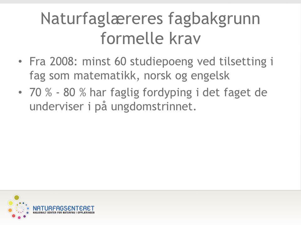 Naturfaglæreres fagbakgrunn formelle krav Fra 2008: minst 60 studiepoeng ved tilsetting i fag som matematikk, norsk og engelsk 70 % - 80 % har faglig fordyping i det faget de underviser i på ungdomstrinnet.