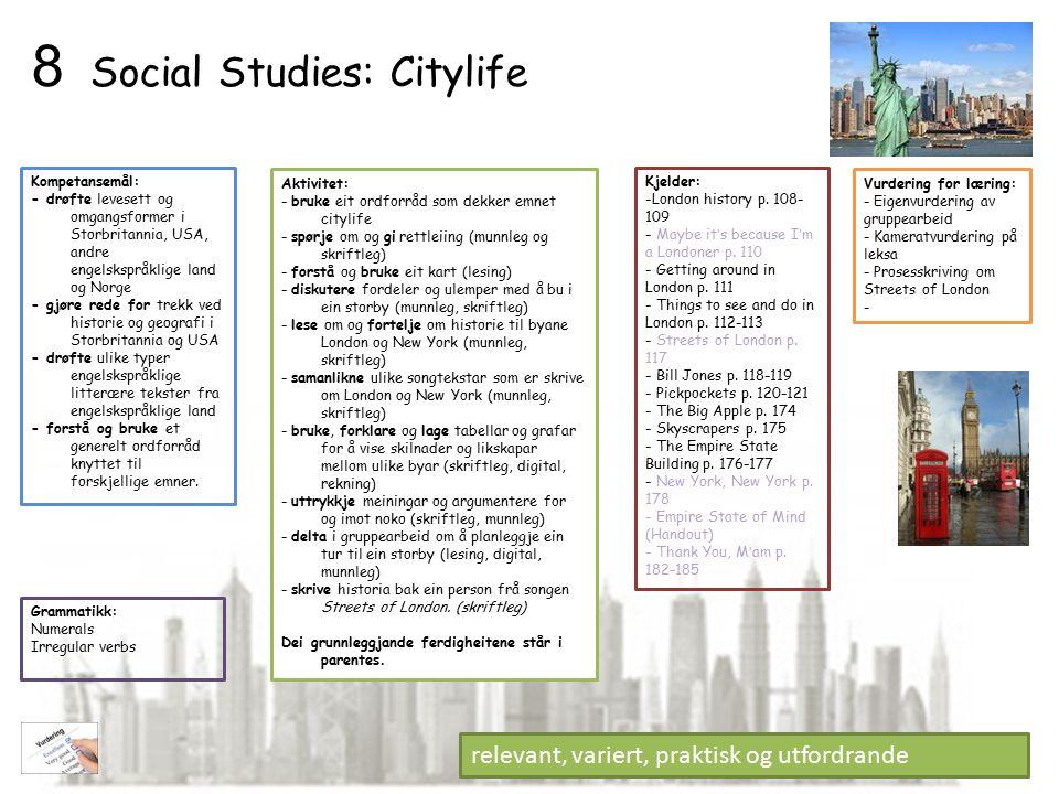 Social Studies: Citylife Aktivitet: - bruke eit ordforråd som dekker emnet citylife - spørje om og gi rettleiing (munnleg og skriftleg) - forstå og bruke eit kart (lesing) - diskutere fordeler og ulemper med å bu i ein storby (munnleg, skriftleg) - lese om og fortelje om historie til byane London og New York (munnleg, skriftleg) - samanlikne ulike songtekstar som er skrive om London og New York (munnleg, skriftleg) - bruke, forklare og lage tabellar og grafar for å vise skilnader og likskapar mellom ulike byar (skriftleg, digital, rekning) - uttrykkje meiningar og argumentere for og imot noko (skriftleg, munnleg) - delta i gruppearbeid om å planleggje ein tur til ein storby (lesing, digital, munnleg) - skrive historia bak ein person frå songen Streets of London.