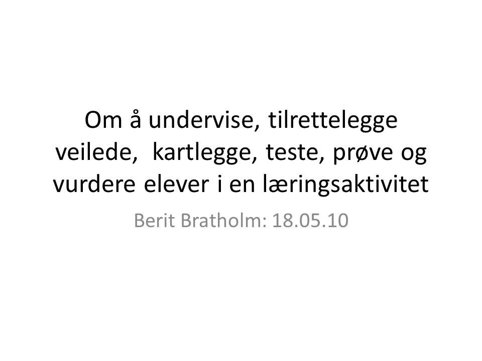 Om å undervise, tilrettelegge veilede, kartlegge, teste, prøve og vurdere elever i en læringsaktivitet Berit Bratholm: 18.05.10