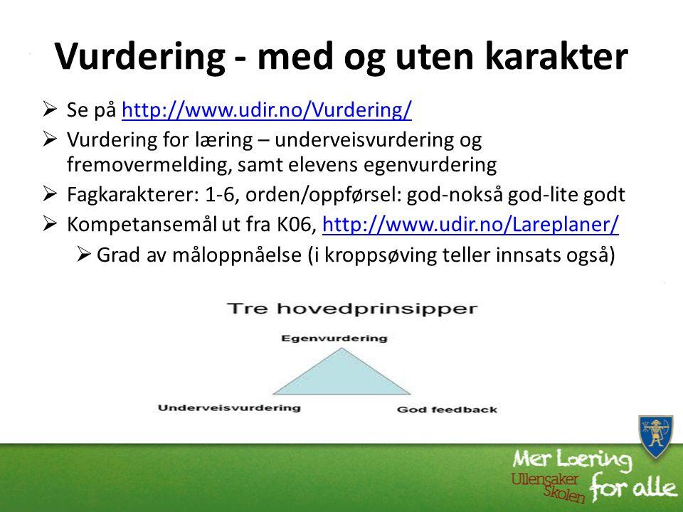 Vurdering - med og uten karakter  Se på http://www.udir.no/Vurdering/http://www.udir.no/Vurdering/  Vurdering for læring – underveisvurdering og fremovermelding, samt elevens egenvurdering  Fagkarakterer: 1-6, orden/oppførsel: god-nokså god-lite godt  Kompetansemål ut fra K06, http://www.udir.no/Lareplaner/http://www.udir.no/Lareplaner/  Grad av måloppnåelse (i kroppsøving teller innsats også)