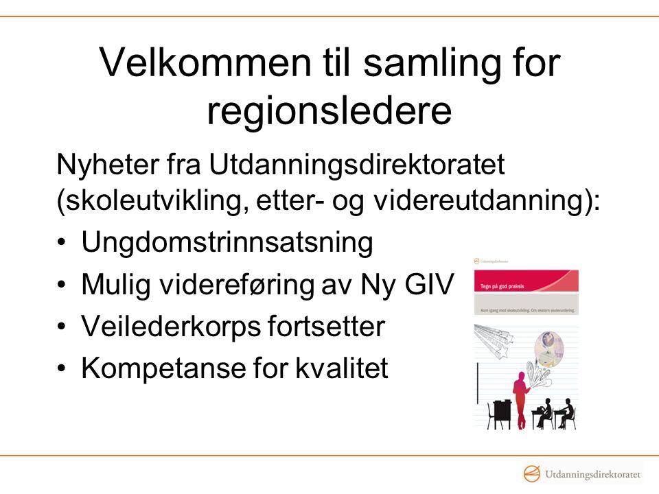 Velkommen til samling for regionsledere Nyheter fra Utdanningsdirektoratet (skoleutvikling, etter- og videreutdanning): Ungdomstrinnsatsning Mulig vid