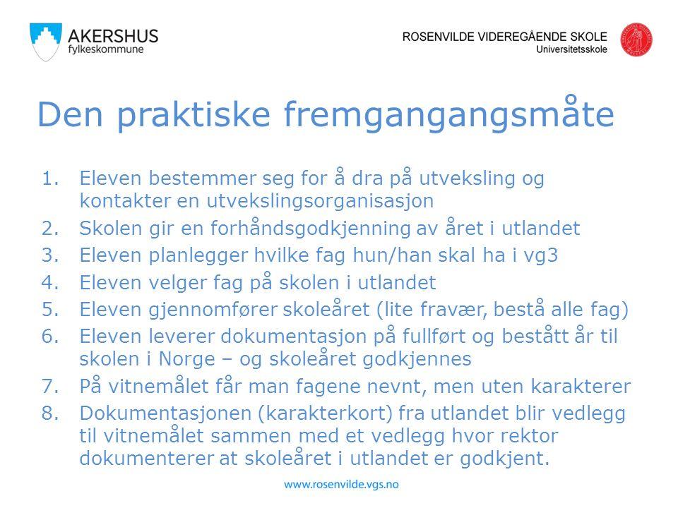 Den praktiske fremgangangsmåte 1.Eleven bestemmer seg for å dra på utveksling og kontakter en utvekslingsorganisasjon 2.Skolen gir en forhåndsgodkjenning av året i utlandet 3.Eleven planlegger hvilke fag hun/han skal ha i vg3 4.Eleven velger fag på skolen i utlandet 5.Eleven gjennomfører skoleåret (lite fravær, bestå alle fag) 6.Eleven leverer dokumentasjon på fullført og bestått år til skolen i Norge – og skoleåret godkjennes 7.På vitnemålet får man fagene nevnt, men uten karakterer 8.Dokumentasjonen (karakterkort) fra utlandet blir vedlegg til vitnemålet sammen med et vedlegg hvor rektor dokumenterer at skoleåret i utlandet er godkjent.