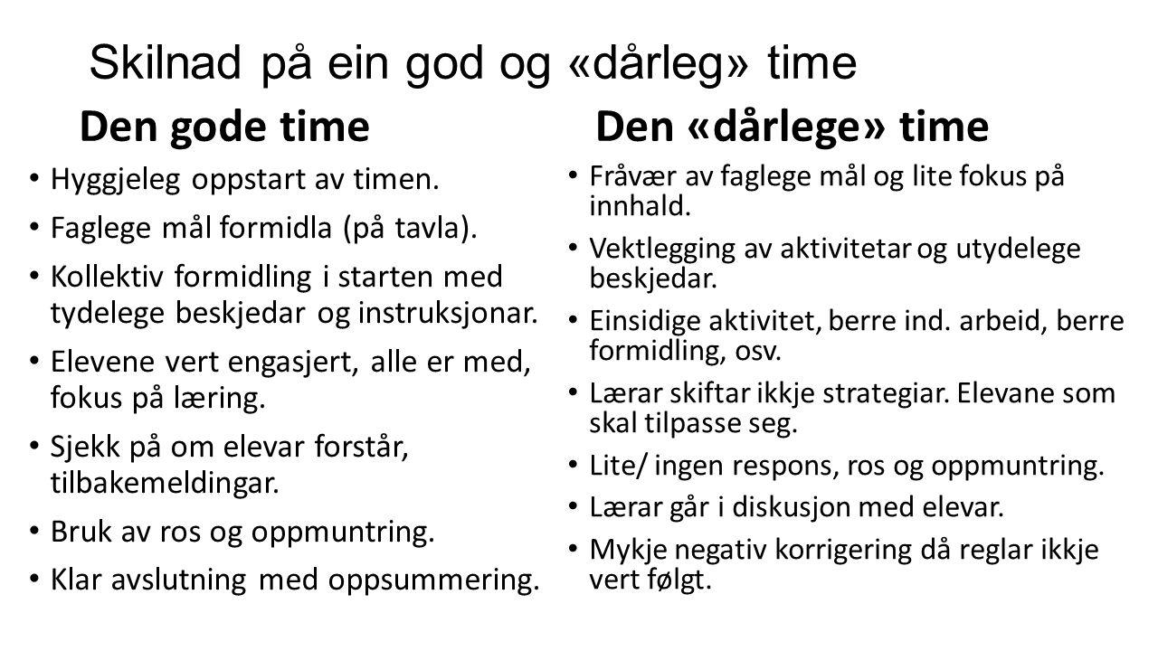 Skilnad på ein god og «dårleg» time Den gode time Hyggjeleg oppstart av timen. Faglege mål formidla (på tavla). Kollektiv formidling i starten med tyd