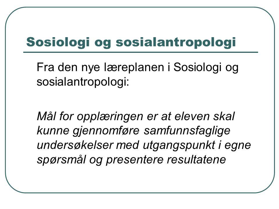 Sosiologi og sosialantropologi Fra den nye læreplanen i Sosiologi og sosialantropologi: Mål for opplæringen er at eleven skal kunne gjennomføre samfun