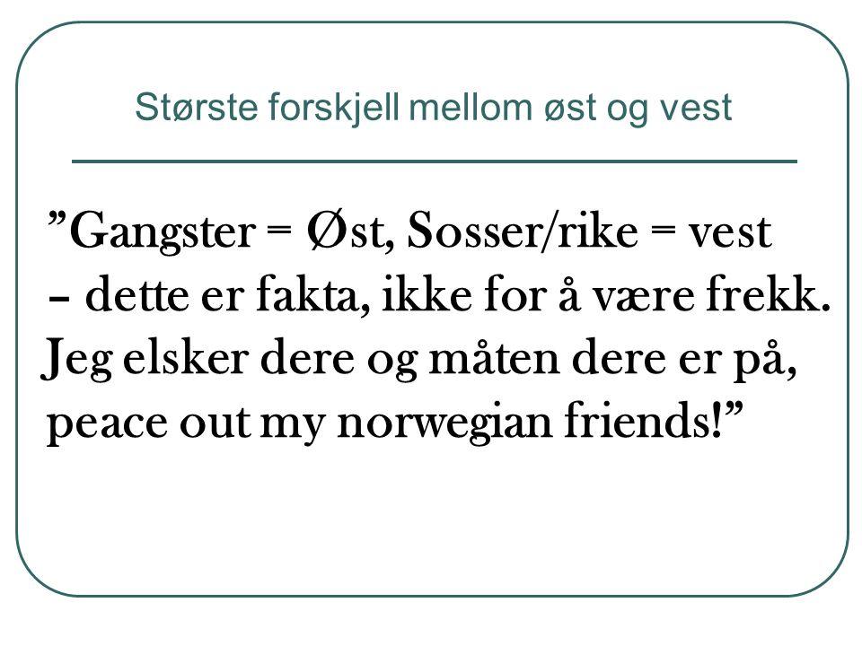 """""""Gangster = Øst, Sosser/rike = vest – dette er fakta, ikke for å være frekk. Jeg elsker dere og måten dere er på, peace out my norwegian friends!"""" Stø"""