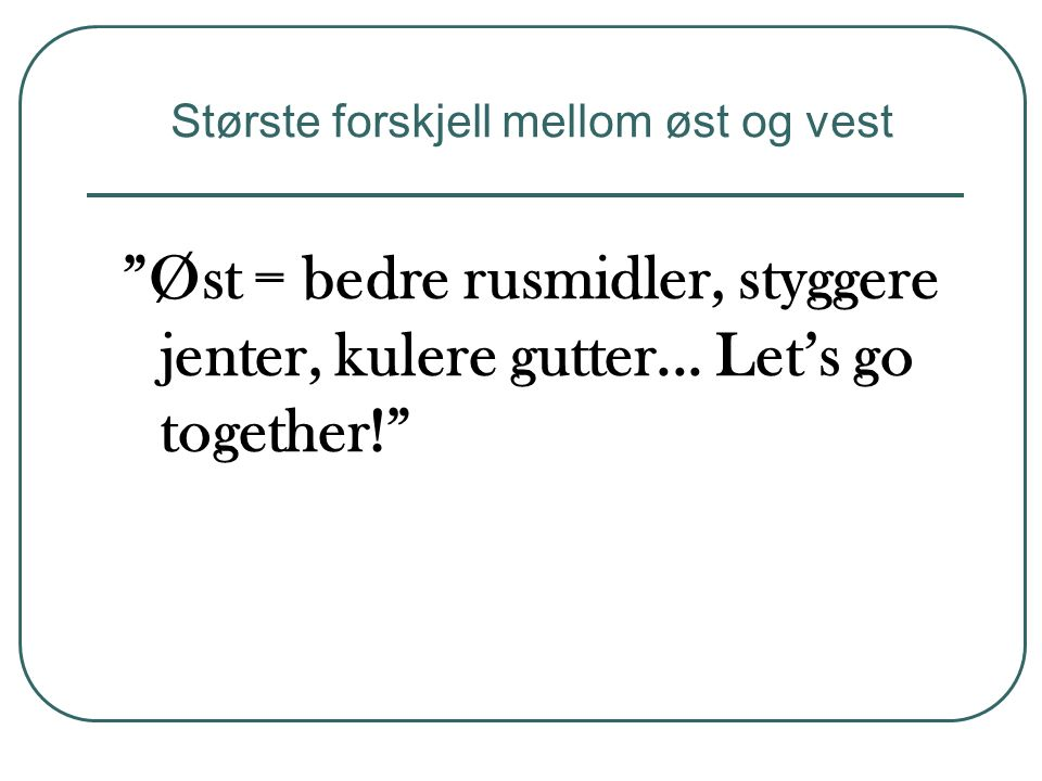 """""""Øst = bedre rusmidler, styggere jenter, kulere gutter... Let's go together!"""" Største forskjell mellom øst og vest"""