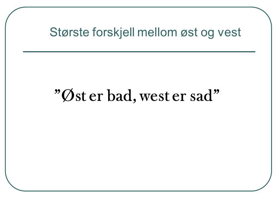 Øst er bad, west er sad Største forskjell mellom øst og vest