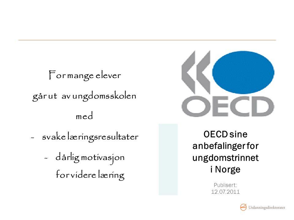 OECD sine anbefalinger for ungdomstrinnet i Norge Publisert: 12.07.2011 For mange elever går ut av ungdomsskolen med -svake læringsresultater -dårlig motivasjon for videre læring