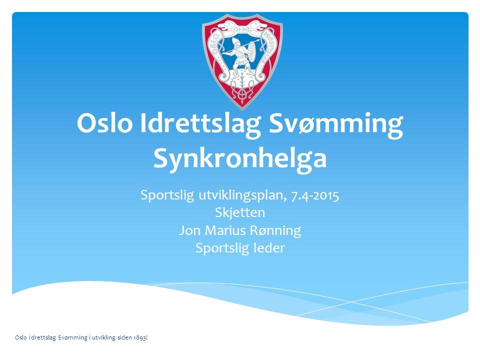 Oslo Idrettslag Svømming Synkronhelga Sportslig utviklingsplan, 7.4-2015 Skjetten Jon Marius Rønning Sportslig leder Oslo Idrettslag Svømming i utvikling siden 1893!