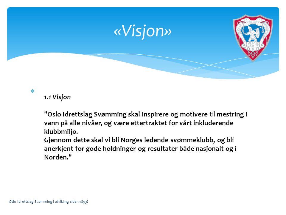 «Visjon» 1.1 Visjon Oslo Idrettslag Svømming skal inspirere og motivere til mestring i vann på alle nivåer, og være ettertraktet for vårt inkluderende klubbmiljø.
