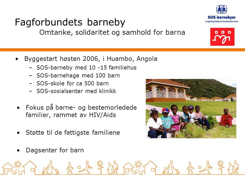 Fagforbundets barneby Omtanke, solidaritet og samhold for barna –SOS-barneby med 10 -15 familiehus –SOS-barnehage med 100 barn –SOS-skole for ca 500 barn –SOS-sosialsenter med klinikk Fokus på barne- og bestemorledede familier, rammet av HIV/Aids Støtte til de fattigste familiene Dagsenter for barn Byggestart høsten 2006, i Huambo, Angola