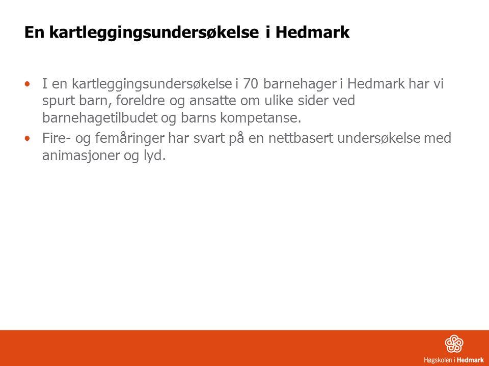 En kartleggingsundersøkelse i Hedmark I en kartleggingsundersøkelse i 70 barnehager i Hedmark har vi spurt barn, foreldre og ansatte om ulike sider ved barnehagetilbudet og barns kompetanse.