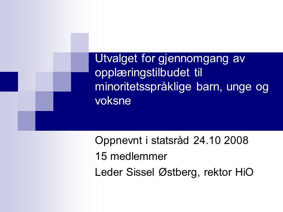 Utvalget for gjennomgang av opplæringstilbudet til minoritetsspråklige barn, unge og voksne Oppnevnt i statsråd 24.10 2008 15 medlemmer Leder Sissel Østberg, rektor HiO
