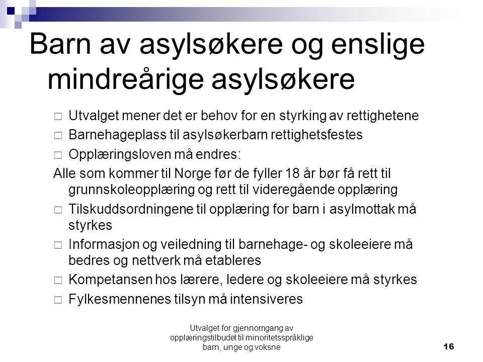 Barn av asylsøkere og enslige mindreårige asylsøkere  Utvalget mener det er behov for en styrking av rettighetene  Barnehageplass til asylsøkerbarn rettighetsfestes  Opplæringsloven må endres: Alle som kommer til Norge før de fyller 18 år bør få rett til grunnskoleopplæring og rett til videregående opplæring  Tilskuddsordningene til opplæring for barn i asylmottak må styrkes  Informasjon og veiledning til barnehage- og skoleeiere må bedres og nettverk må etableres  Kompetansen hos lærere, ledere og skoleeiere må styrkes  Fylkesmennenes tilsyn må intensiveres Utvalget for gjennomgang av opplæringstilbudet til minoritetsspråklige barn, unge og voksne16
