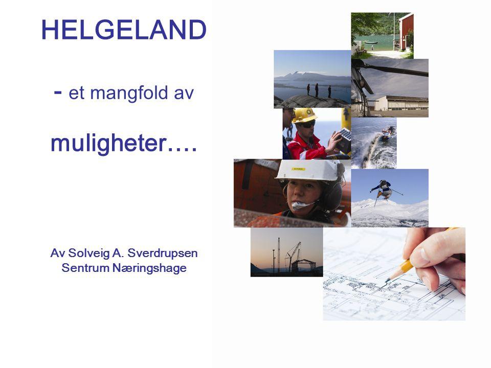 HELGELAND - et mangfold av muligheter…. Av Solveig A. Sverdrupsen Sentrum Næringshage