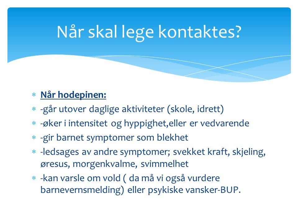  Når hodepinen:  -går utover daglige aktiviteter (skole, idrett)  -øker i intensitet og hyppighet,eller er vedvarende  -gir barnet symptomer som b