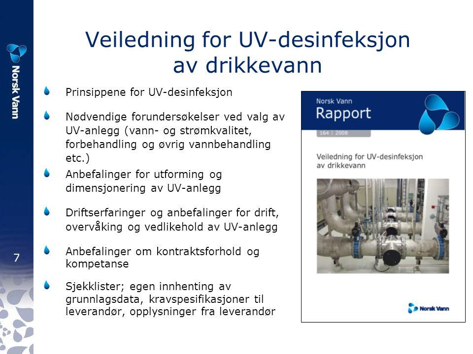 7 Veiledning for UV-desinfeksjon av drikkevann Prinsippene for UV-desinfeksjon Nødvendige forundersøkelser ved valg av UV-anlegg (vann- og strømkvalitet, forbehandling og øvrig vannbehandling etc.) Anbefalinger for utforming og dimensjonering av UV-anlegg Driftserfaringer og anbefalinger for drift, overvåking og vedlikehold av UV-anlegg Anbefalinger om kontraktsforhold og kompetanse Sjekklister; egen innhenting av grunnlagsdata, kravspesifikasjoner til leverandør, opplysninger fra leverandør