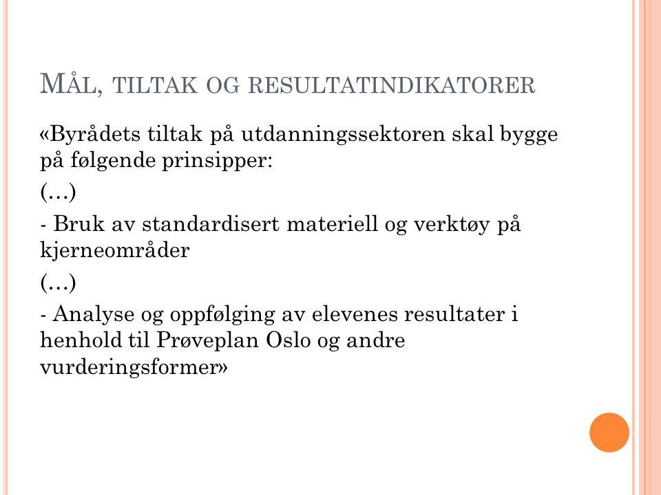 M ÅL, TILTAK OG RESULTATINDIKATORER «Byrådets tiltak på utdanningssektoren skal bygge på følgende prinsipper: (…) - Bruk av standardisert materiell og verktøy på kjerneområder (…) - Analyse og oppfølging av elevenes resultater i henhold til Prøveplan Oslo og andre vurderingsformer»