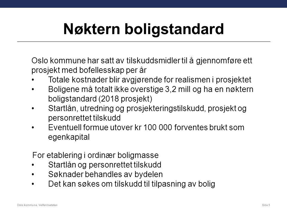Nøktern boligstandard Oslo kommune har satt av tilskuddsmidler til å gjennomføre ett prosjekt med bofellesskap per år Totale kostnader blir avgjørende for realismen i prosjektet Boligene må totalt ikke overstige 3,2 mill og ha en nøktern boligstandard (2018 prosjekt) Startlån, utredning og prosjekteringstilskudd, prosjekt og personrettet tilskudd Eventuell formue utover kr 100 000 forventes brukt som egenkapital For etablering i ordinær boligmasse Startlån og personrettet tilskudd Søknader behandles av bydelen Det kan søkes om tilskudd til tilpasning av bolig Oslo kommune, VelferdsetatenSide 5