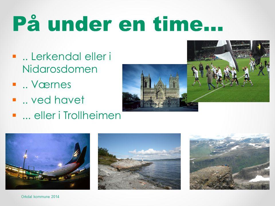 På under en time… .. Lerkendal eller i Nidarosdomen .. Værnes .. ved havet ... eller i Trollheimen Orkdal kommune 2014