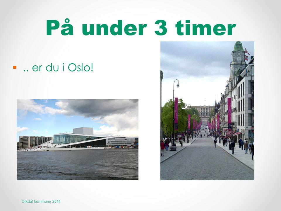 På under 3 timer .. er du i Oslo! Orkdal kommune 2014