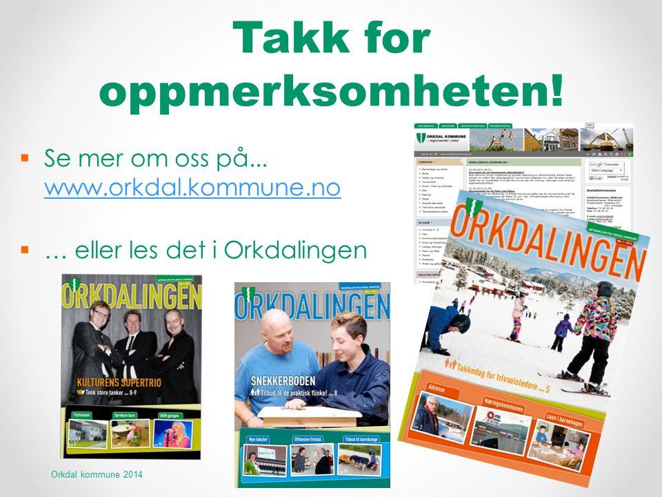 Takk for oppmerksomheten!  Se mer om oss på... www.orkdal.kommune.no www.orkdal.kommune.no  … eller les det i Orkdalingen Orkdal kommune 2014