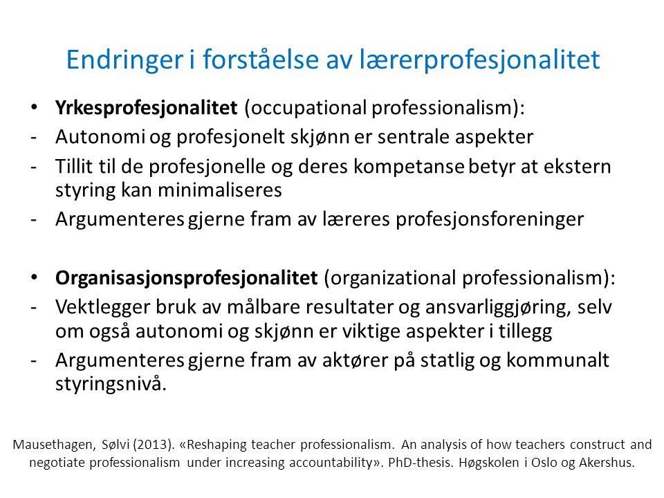 Endringer i forståelse av lærerprofesjonalitet Yrkesprofesjonalitet (occupational professionalism): -Autonomi og profesjonelt skjønn er sentrale aspekter -Tillit til de profesjonelle og deres kompetanse betyr at ekstern styring kan minimaliseres -Argumenteres gjerne fram av læreres profesjonsforeninger Organisasjonsprofesjonalitet (organizational professionalism): -Vektlegger bruk av målbare resultater og ansvarliggjøring, selv om også autonomi og skjønn er viktige aspekter i tillegg -Argumenteres gjerne fram av aktører på statlig og kommunalt styringsnivå.