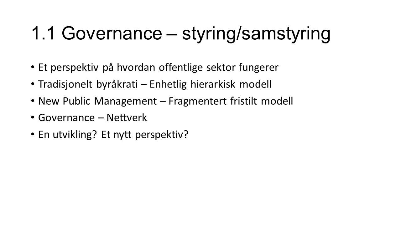 1.1 Governance – styring/samstyring Et perspektiv på hvordan offentlige sektor fungerer Tradisjonelt byråkrati – Enhetlig hierarkisk modell New Public Management – Fragmentert fristilt modell Governance – Nettverk En utvikling.