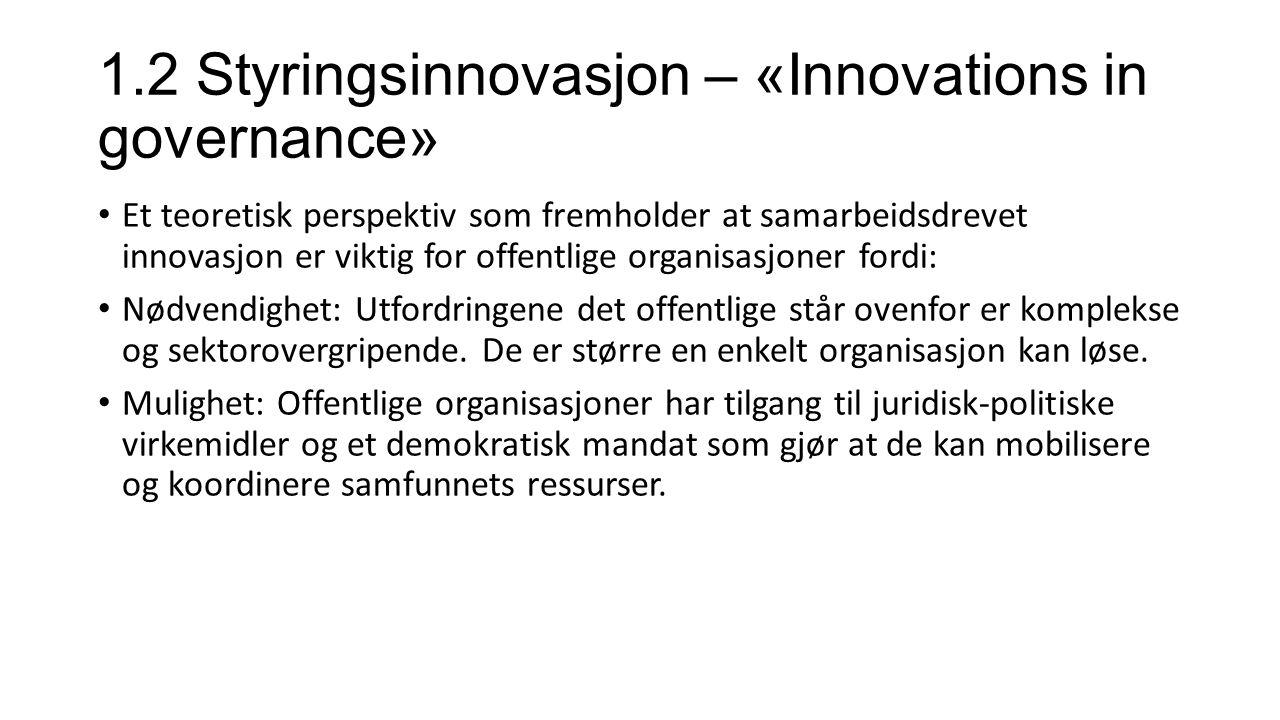1.2 Styringsinnovasjon – «Innovations in governance» Et teoretisk perspektiv som fremholder at samarbeidsdrevet innovasjon er viktig for offentlige organisasjoner fordi: Nødvendighet: Utfordringene det offentlige står ovenfor er komplekse og sektorovergripende.