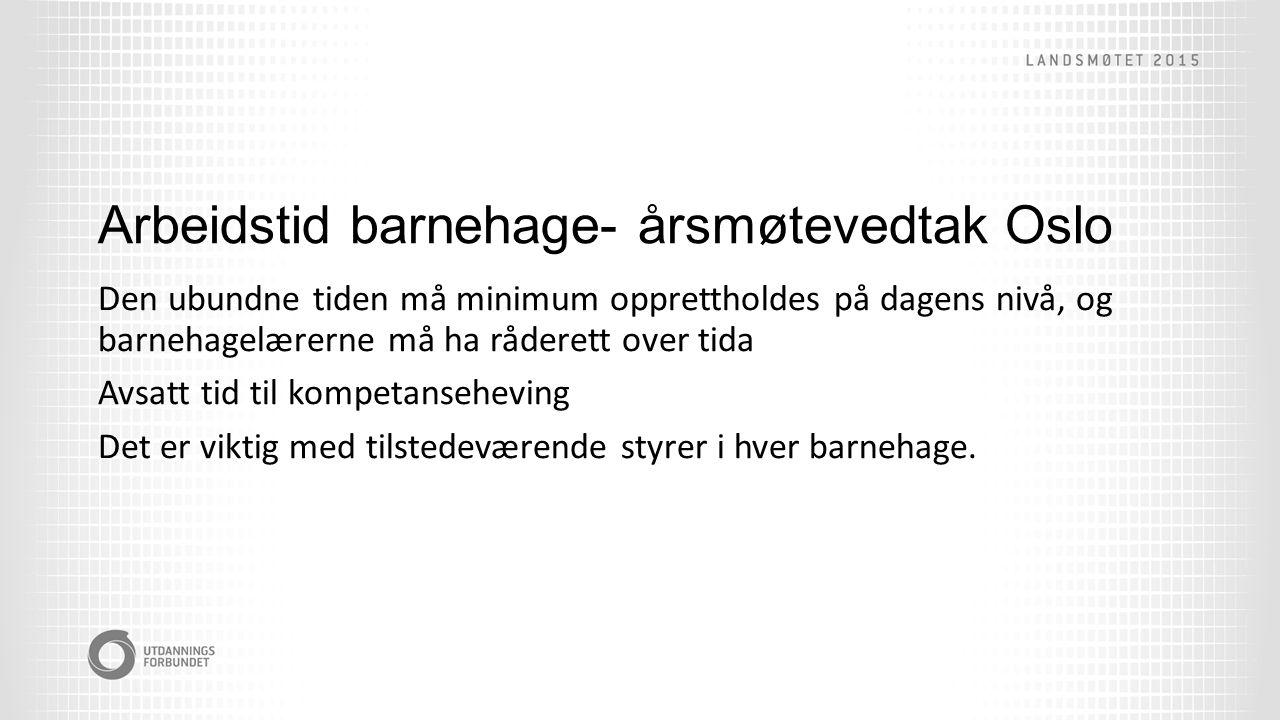 Arbeidstid barnehage- årsmøtevedtak Oslo Den ubundne tiden må minimum opprettholdes på dagens nivå, og barnehagelærerne må ha råderett over tida Avsatt tid til kompetanseheving Det er viktig med tilstedeværende styrer i hver barnehage.