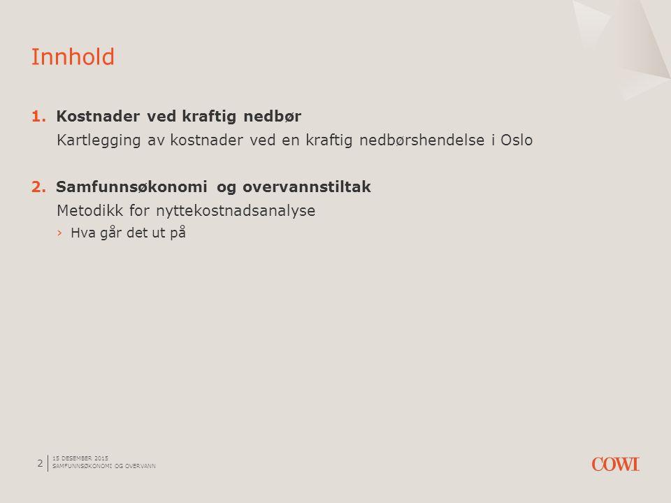 15 DESEMBER 2015 SAMFUNNSØKONOMI OG OVERVANN 2 1.Kostnader ved kraftig nedbør Kartlegging av kostnader ved en kraftig nedbørshendelse i Oslo 2.Samfunnsøkonomi og overvannstiltak Metodikk for nyttekostnadsanalyse ›Hva går det ut på Innhold