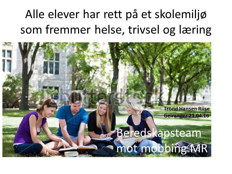 Alle elever har rett på et skolemiljø som fremmer helse, trivsel og læring Beredskapsteam mot mobbing MR Trond Hansen Riise Geiranger 21.04.16
